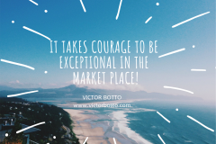 It takes courage to be exceptional in the Market Place - Victor Botto