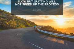 The Road to Success is Slow, Quitting will not speed it up - Victor Botto